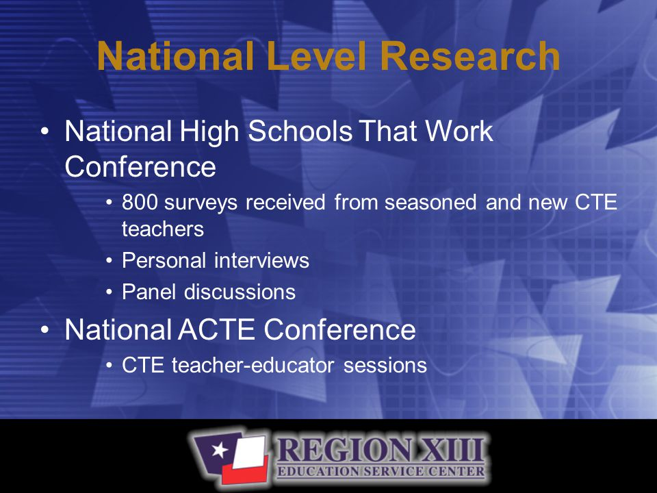 National High Schools That Work Conference 800 surveys received from seasoned and new CTE teachers Personal interviews Panel discussions National ACTE Conference CTE teacher-educator sessions National Level Research