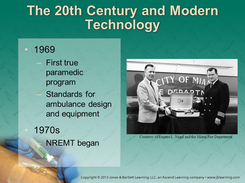 The 20th Century and Modern Technology 1969 –First true paramedic program –Standards for ambulance design and equipment 1970s –NREMT began Courtesy of