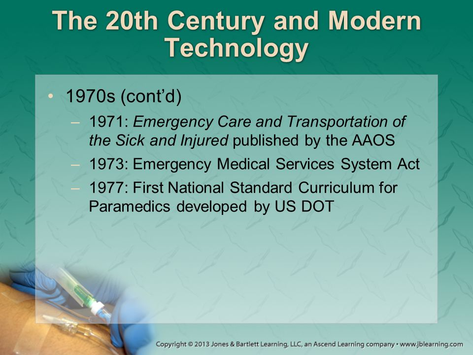 The 20th Century and Modern Technology 1970s (cont'd) –1971: Emergency Care and Transportation of the Sick and Injured published by the AAOS –1973: Em