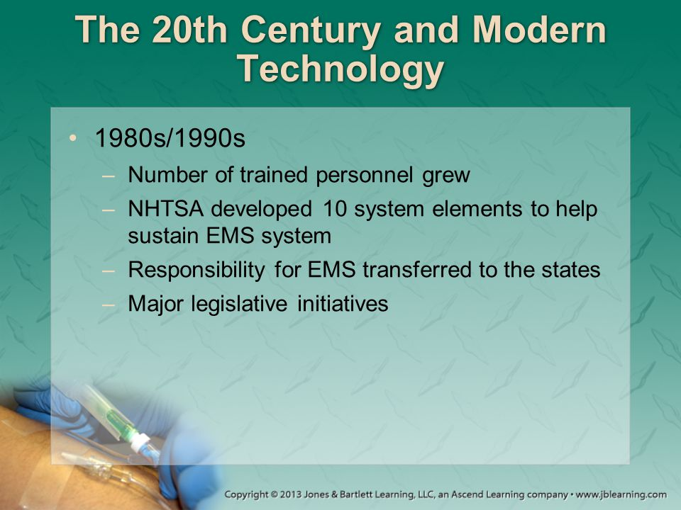 The 20th Century and Modern Technology 1980s/1990s –Number of trained personnel grew –NHTSA developed 10 system elements to help sustain EMS system –R