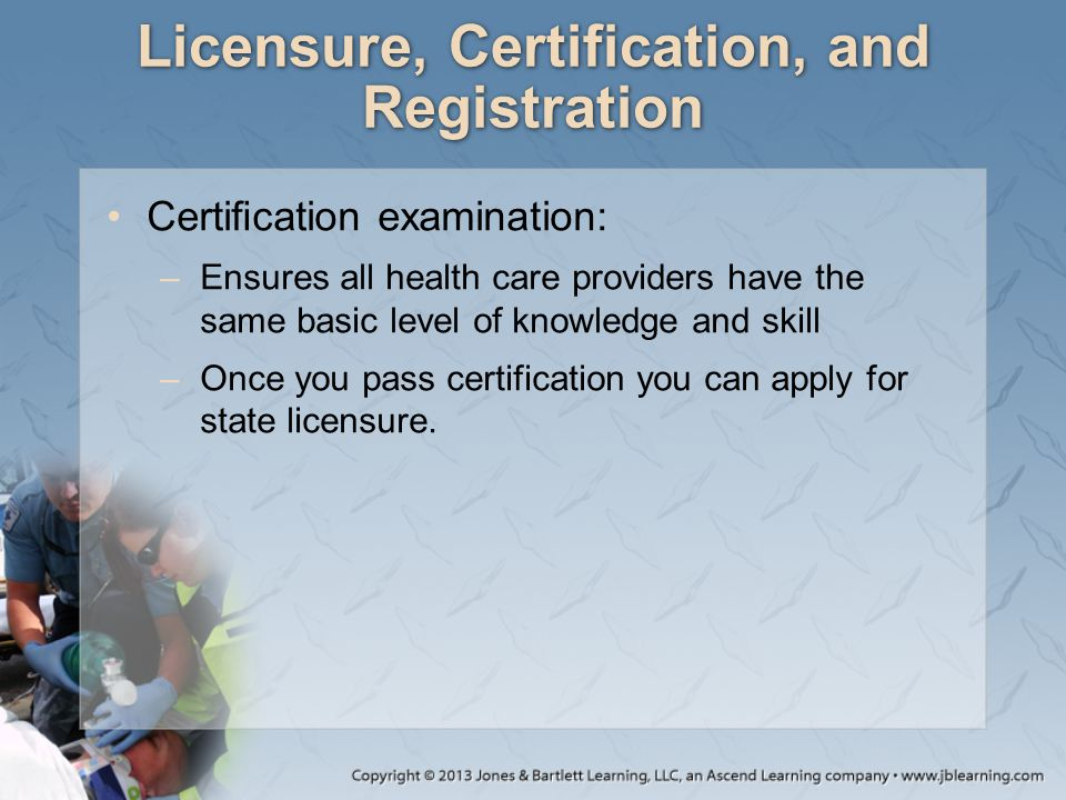 Licensure, Certification, and Registration Certification examination: –Ensures all health care providers have the same basic level of knowledge and ski