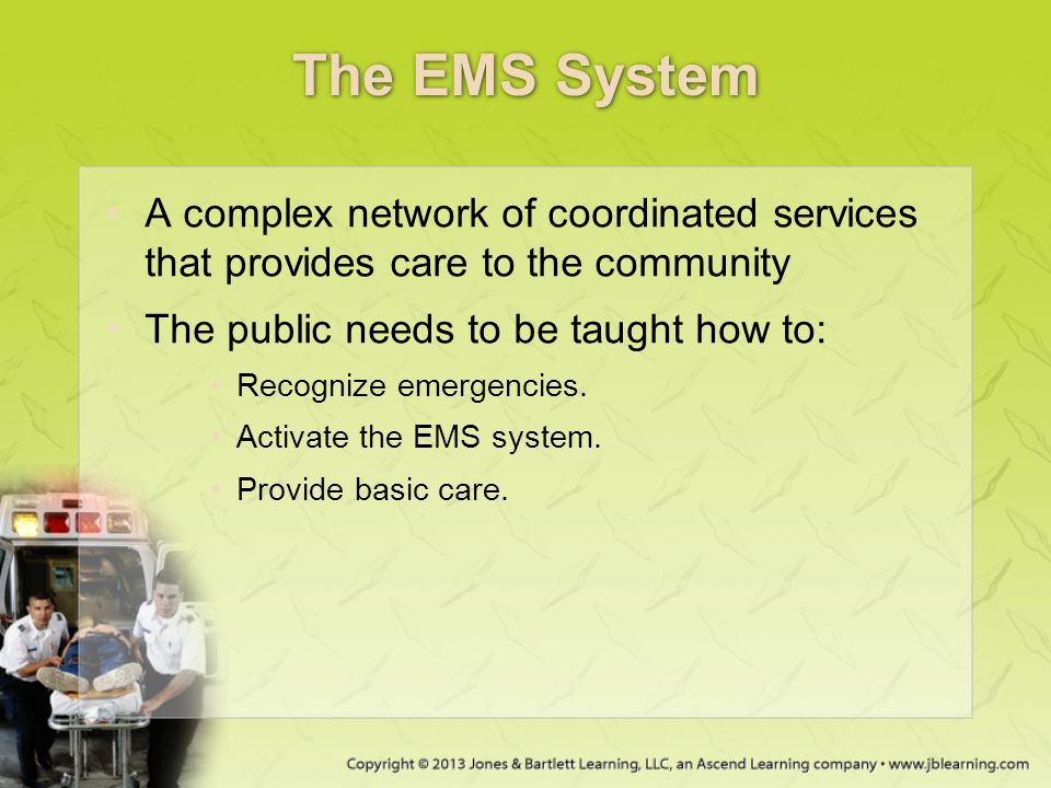 The EMS System A complex network of coordinated services that provides care to the community The public needs to be taught how to: Recognize emergenci