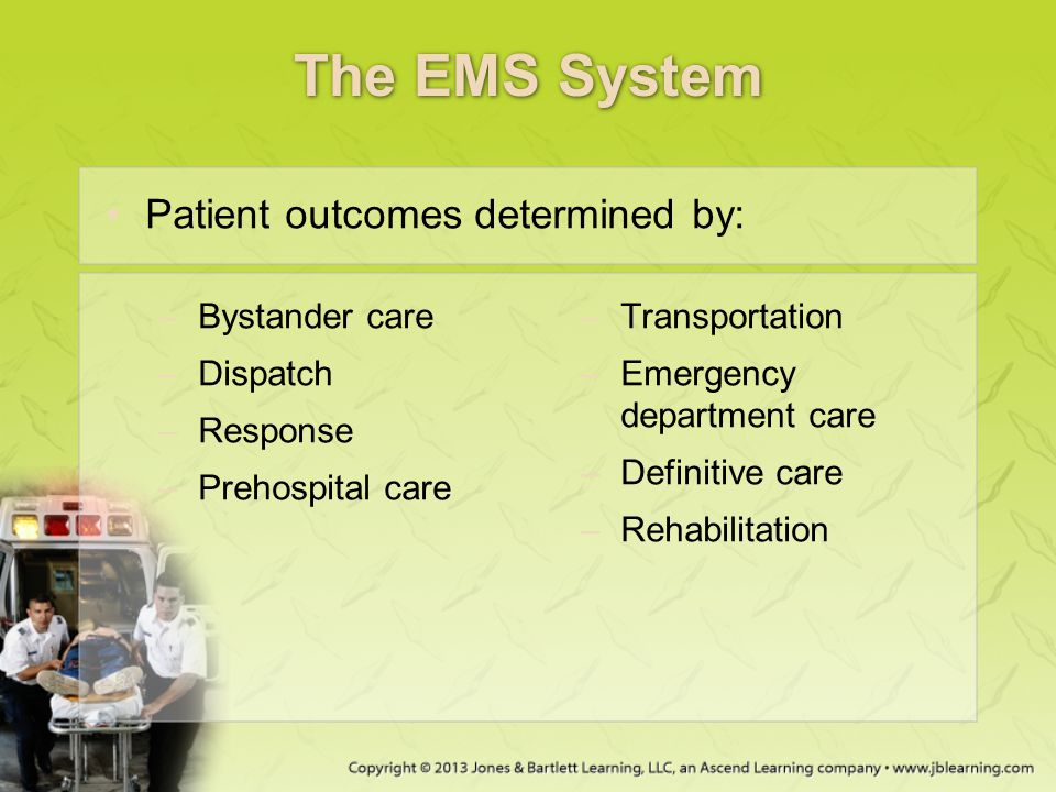 The EMS System –Bystander care –Dispatch –Response –Prehospital care –Transportation –Emergency department care –Definitive care –Rehabilitation Patie