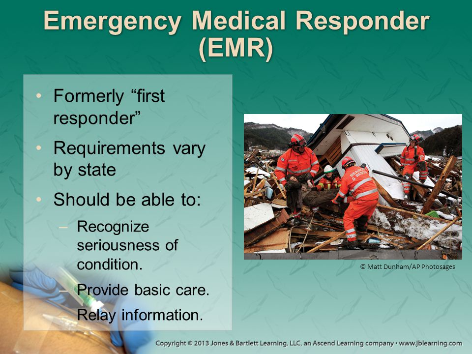"""Emergency Medical Responder (EMR) Formerly """"first responder"""" Requirements vary by state Should be able to: –Recognize seriousness of condition. –Provi"""