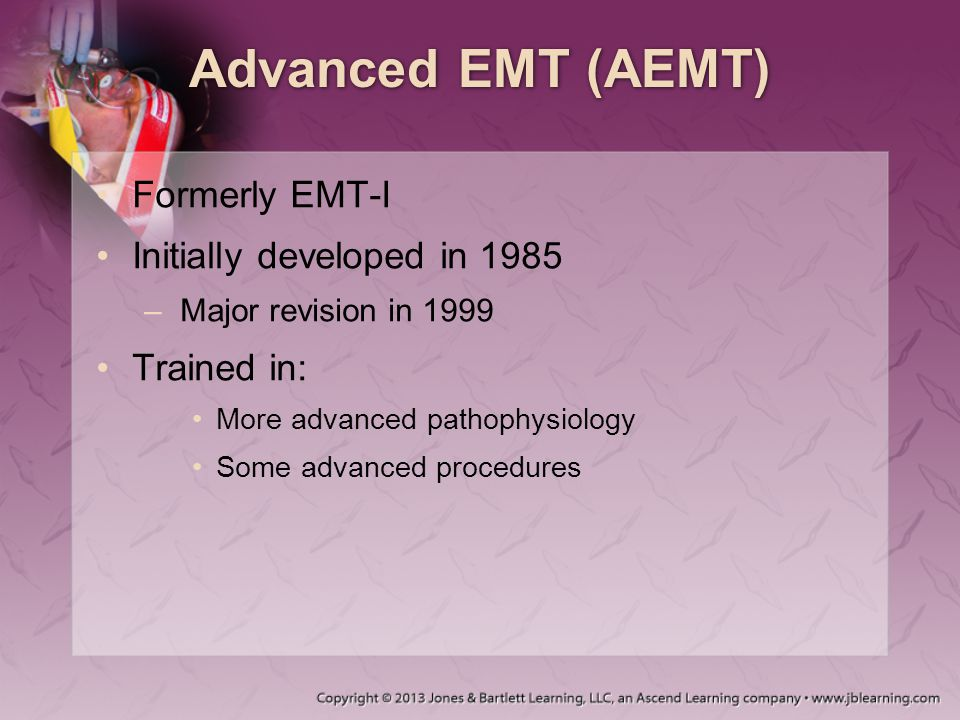 Advanced EMT (AEMT) Formerly EMT-I Initially developed in 1985 –Major revision in 1999 Trained in: More advanced pathophysiology Some advanced procedu