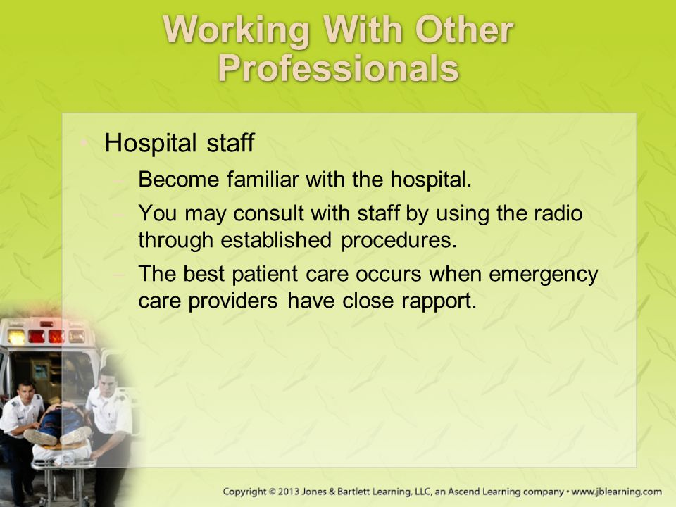 Working With Other Professionals Hospital staff –Become familiar with the hospital. –You may consult with staff by using the radio through established