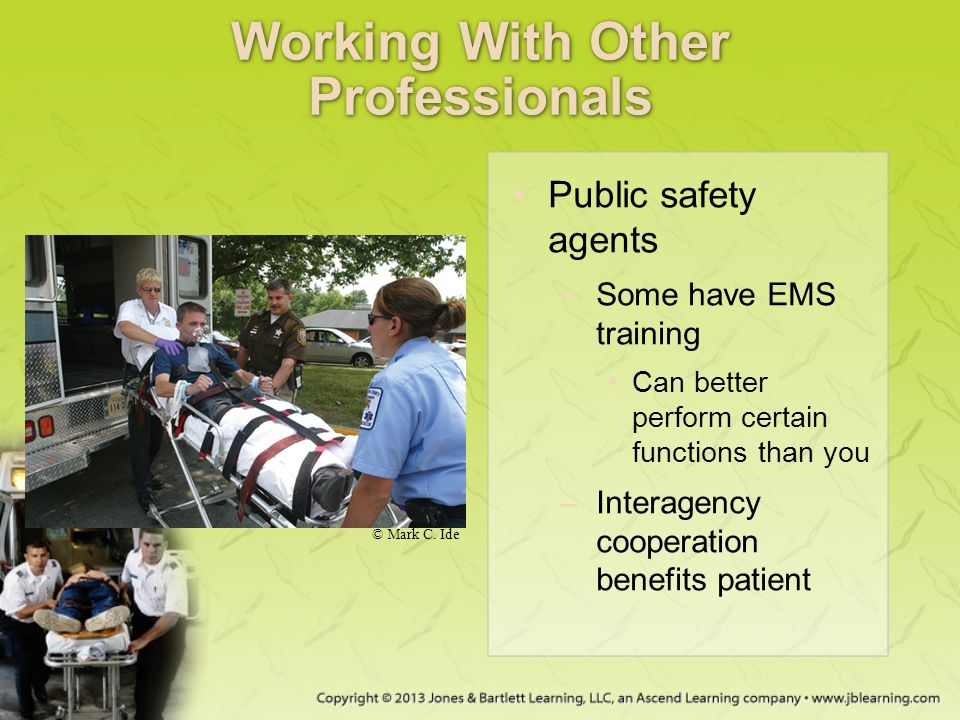 Working With Other Professionals Public safety agents –Some have EMS training Can better perform certain functions than you –Interagency cooperation b