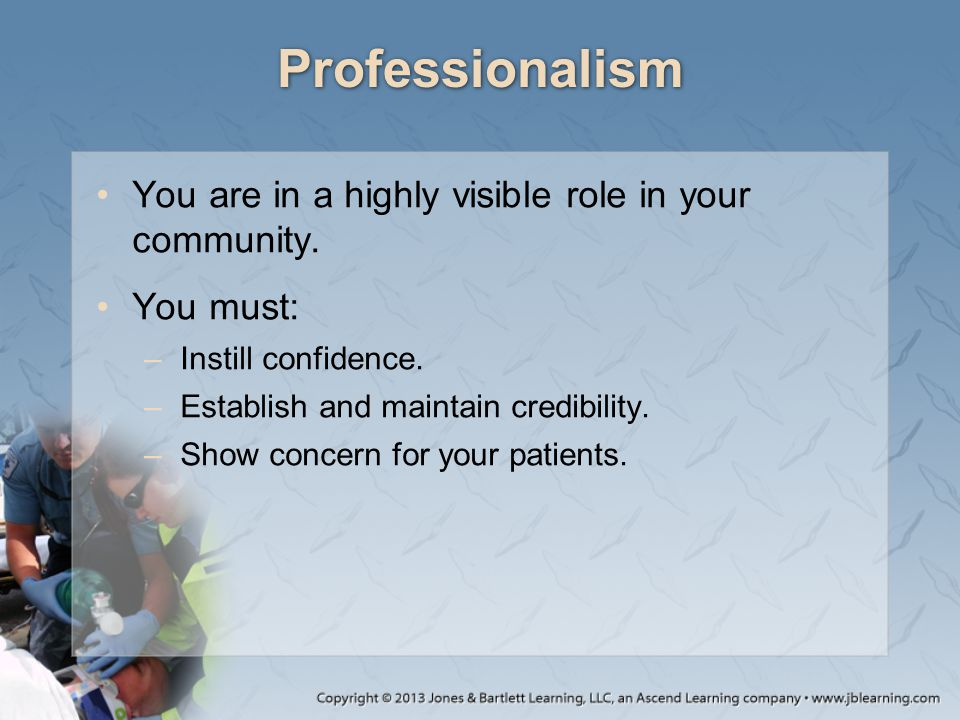 Professionalism You are in a highly visible role in your community. You must: –Instill confidence. –Establish and maintain credibility. –Show concern