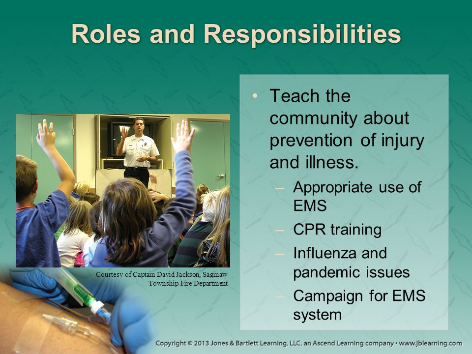 Roles and Responsibilities Teach the community about prevention of injury and illness. –Appropriate use of EMS –CPR training –Influenza and pandemic i
