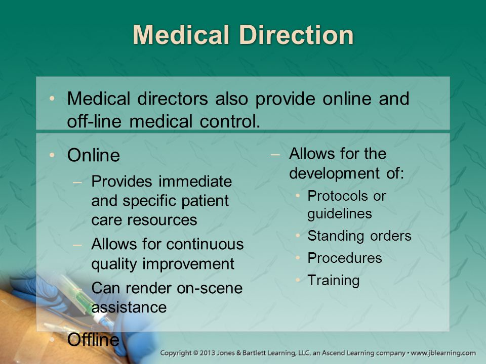 Medical Direction Medical directors also provide online and off-line medical control. Online –Provides immediate and specific patient care resources –