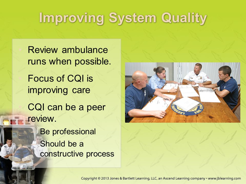 Improving System Quality Review ambulance runs when possible. Focus of CQI is improving care CQI can be a peer review. –Be professional –Should be a c