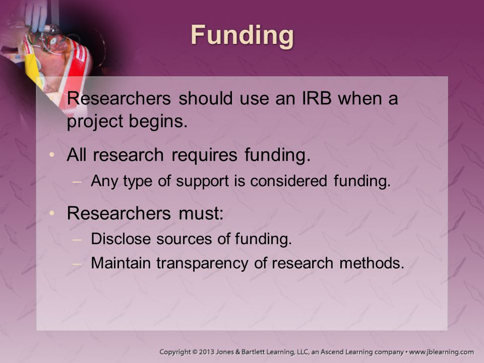 Funding Researchers should use an IRB when a project begins. All research requires funding. –Any type of support is considered funding. Researchers mu