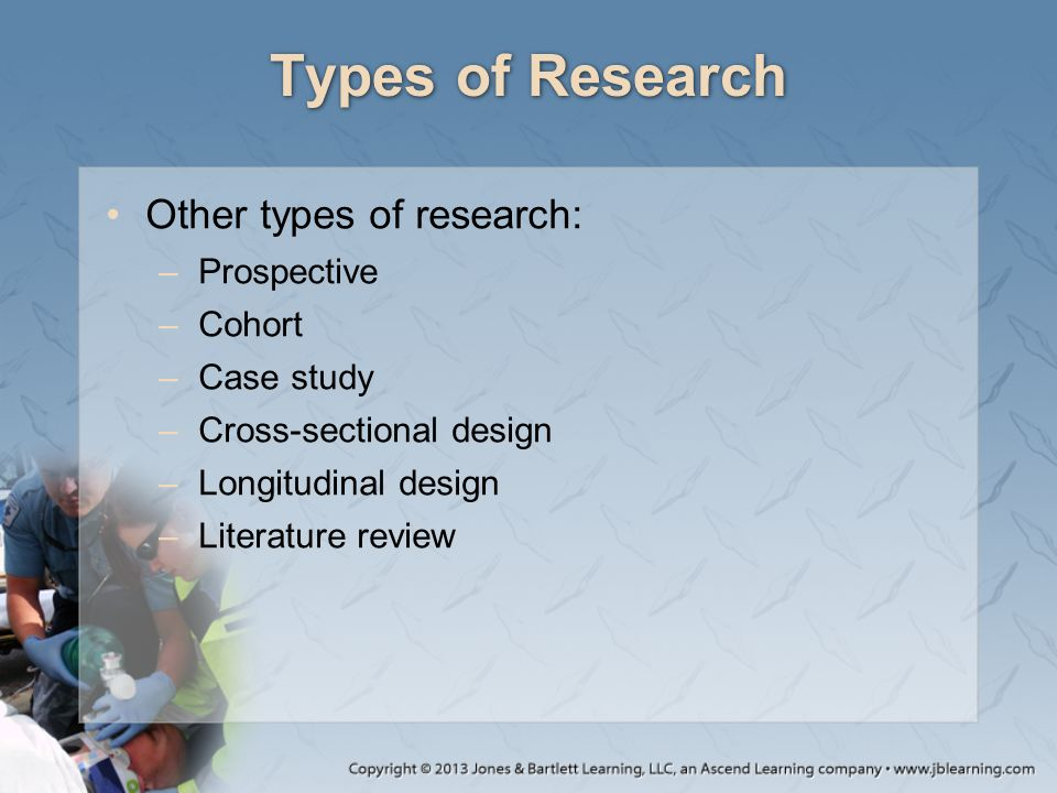 Types of Research Other types of research: –Prospective –Cohort –Case study –Cross-sectional design –Longitudinal design –Literature review