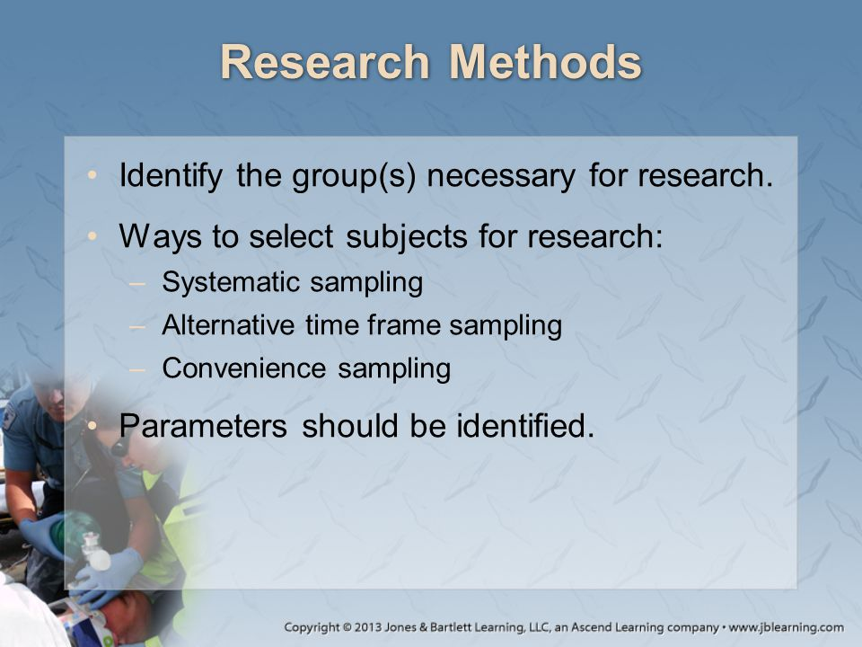 Research Methods Identify the group(s) necessary for research. Ways to select subjects for research: –Systematic sampling –Alternative time frame samp