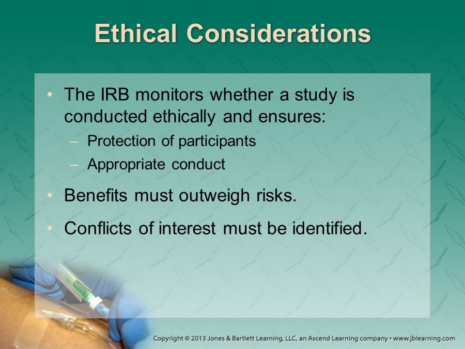 Ethical Considerations The IRB monitors whether a study is conducted ethically and ensures: –Protection of participants –Appropriate conduct Benefits