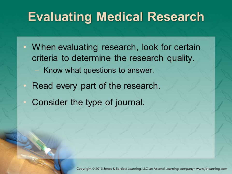 Evaluating Medical Research When evaluating research, look for certain criteria to determine the research quality. –Know what questions to answer. Rea