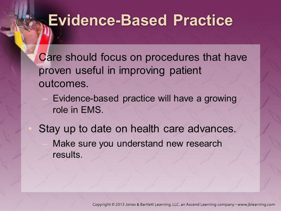 Evidence-Based Practice Care should focus on procedures that have proven useful in improving patient outcomes. –Evidence-based practice will have a gr