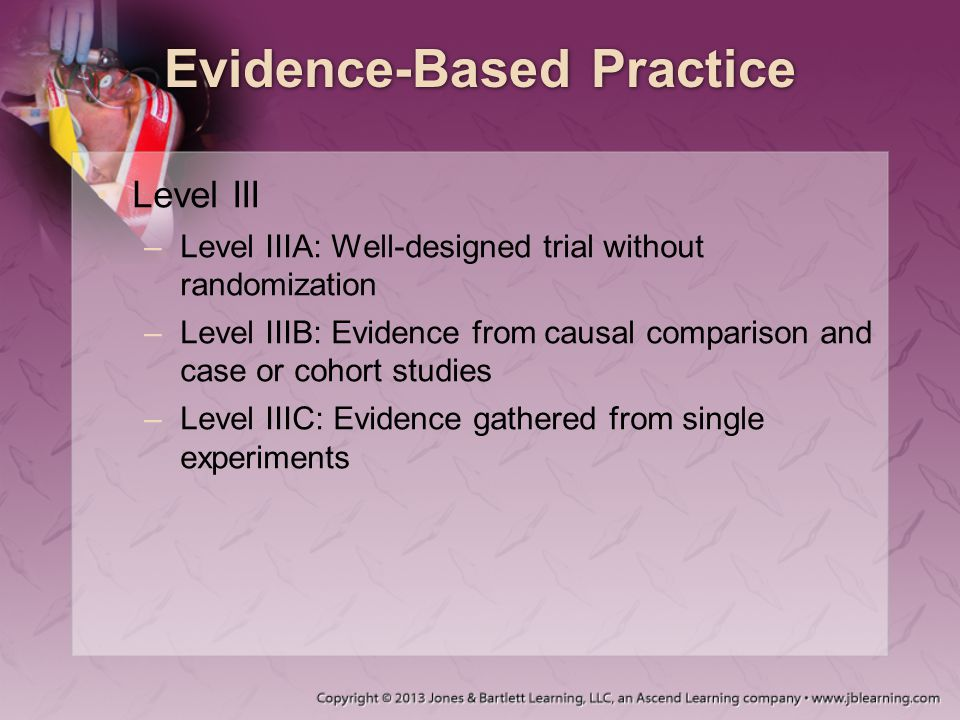 Evidence-Based Practice Level III –Level IIIA: Well-designed trial without randomization –Level IIIB: Evidence from causal comparison and case or coho