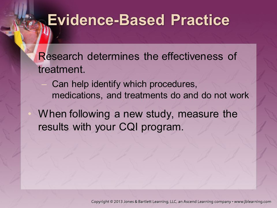 Evidence-Based Practice Research determines the effectiveness of treatment. –Can help identify which procedures, medications, and treatments do and do