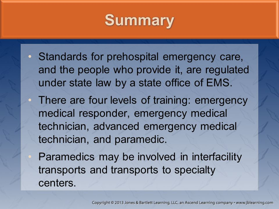 Standards for prehospital emergency care, and the people who provide it, are regulated under state law by a state office of EMS. There are four levels