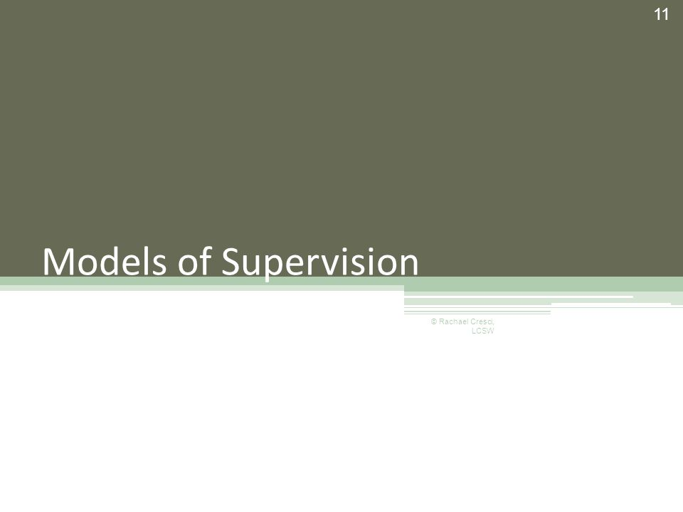 Models of Supervision 11 © Rachael Cresci, LCSW