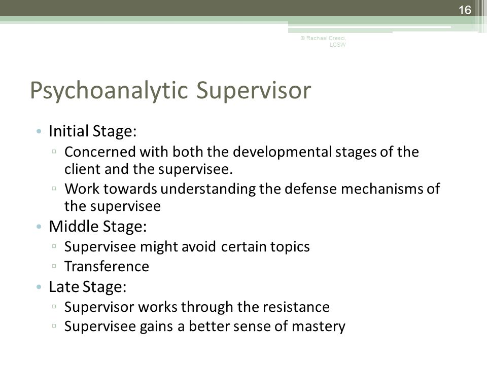 Psychoanalytic Supervisor Initial Stage: ▫ Concerned with both the developmental stages of the client and the supervisee.