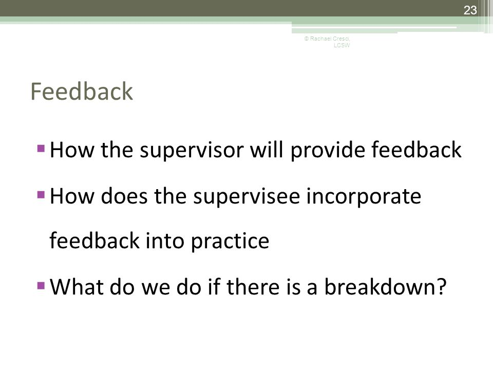 Feedback  How the supervisor will provide feedback  How does the supervisee incorporate feedback into practice  What do we do if there is a breakdown.