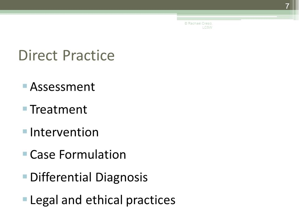Direct Practice  Assessment  Treatment  Intervention  Case Formulation  Differential Diagnosis  Legal and ethical practices 7 © Rachael Cresci, LCSW