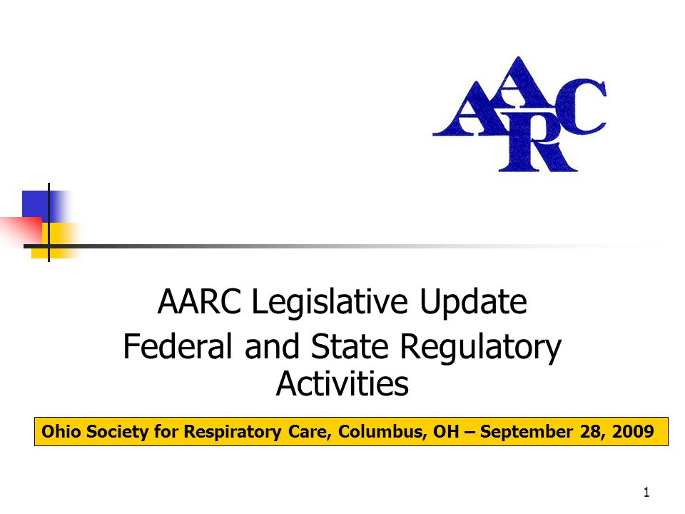 1 AARC Legislative Update Federal and State Regulatory Activities Ohio Society for Respiratory Care, Columbus, OH – September 28, 2009