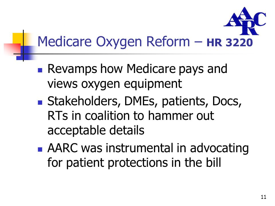 11 Medicare Oxygen Reform – HR 3220 Revamps how Medicare pays and views oxygen equipment Stakeholders, DMEs, patients, Docs, RTs in coalition to hamme