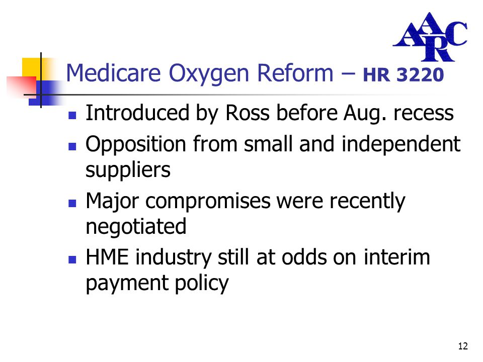 12 Medicare Oxygen Reform – HR 3220 Introduced by Ross before Aug. recess Opposition from small and independent suppliers Major compromises were recen
