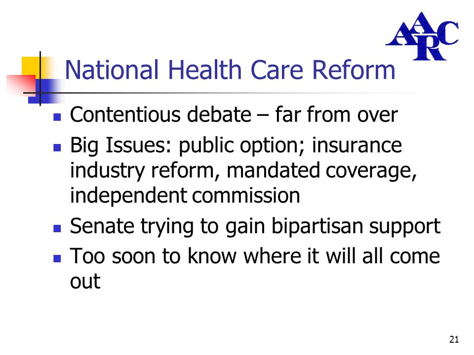 21 National Health Care Reform Contentious debate – far from over Big Issues: public option; insurance industry reform, mandated coverage, independent