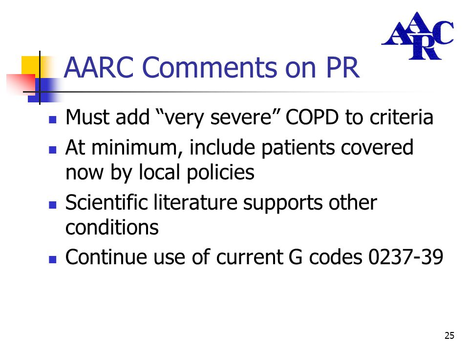 "25 AARC Comments on PR Must add ""very severe"" COPD to criteria At minimum, include patients covered now by local policies Scientific literature suppor"