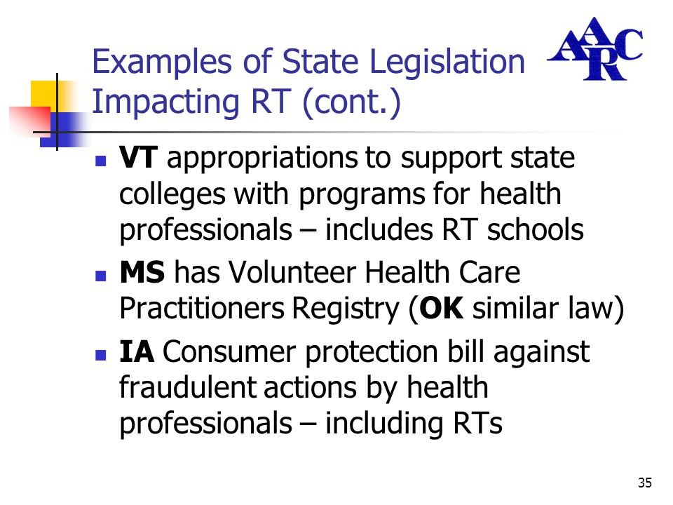 35 Examples of State Legislation Impacting RT (cont.) VT appropriations to support state colleges with programs for health professionals – includes RT
