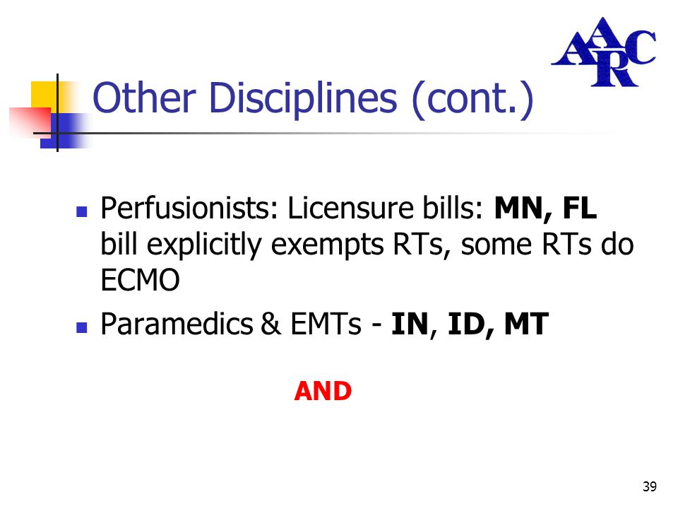 39 Other Disciplines (cont.) Perfusionists: Licensure bills: MN, FL bill explicitly exempts RTs, some RTs do ECMO Paramedics & EMTs - IN, ID, MT AND