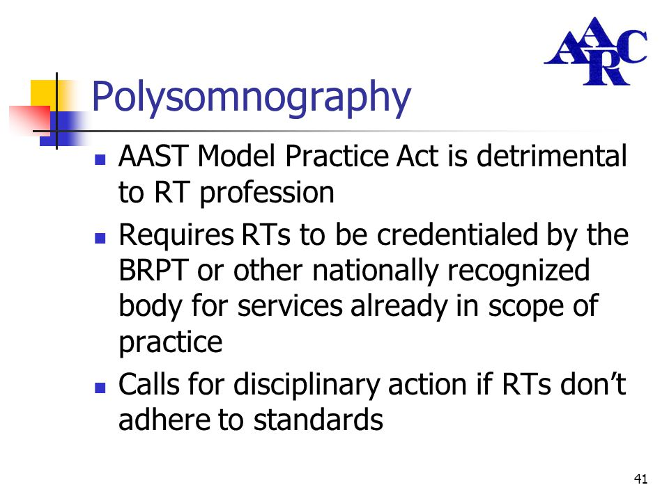 41 Polysomnography AAST Model Practice Act is detrimental to RT profession Requires RTs to be credentialed by the BRPT or other nationally recognized