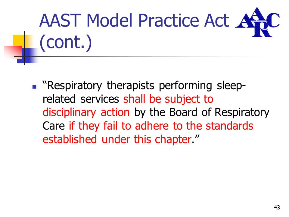 "43 AAST Model Practice Act (cont.) ""Respiratory therapists performing sleep- related services shall be subject to disciplinary action by the Board of"