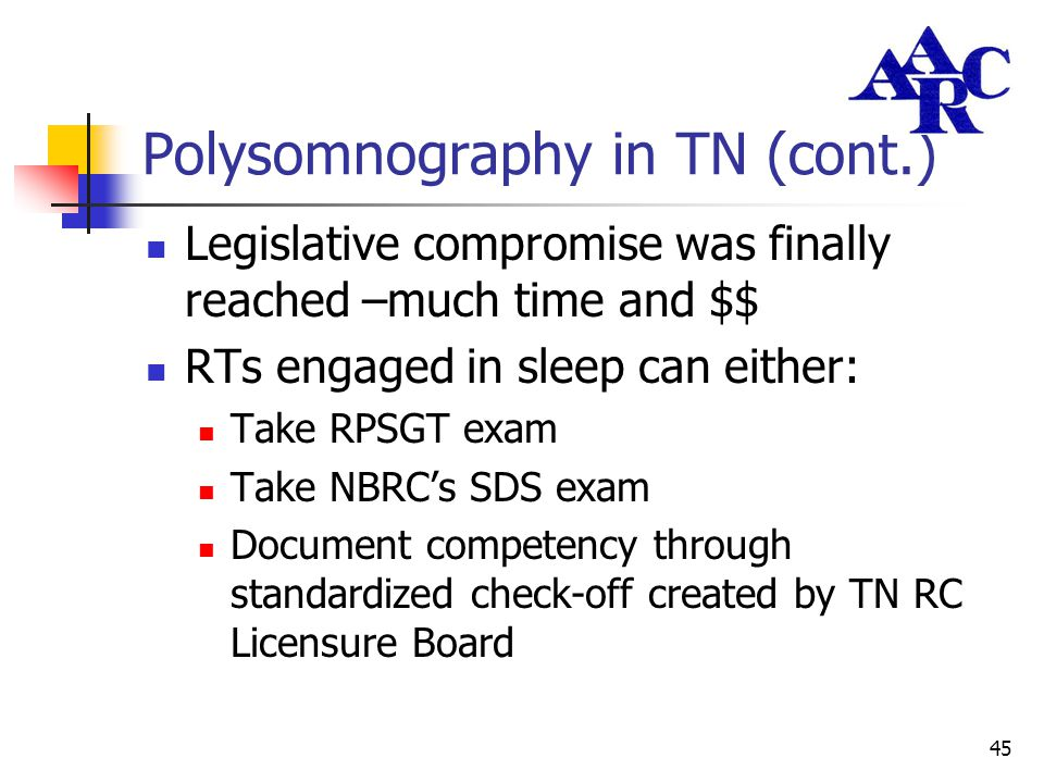 45 Polysomnography in TN (cont.) Legislative compromise was finally reached –much time and $$ RTs engaged in sleep can either: Take RPSGT exam Take NB