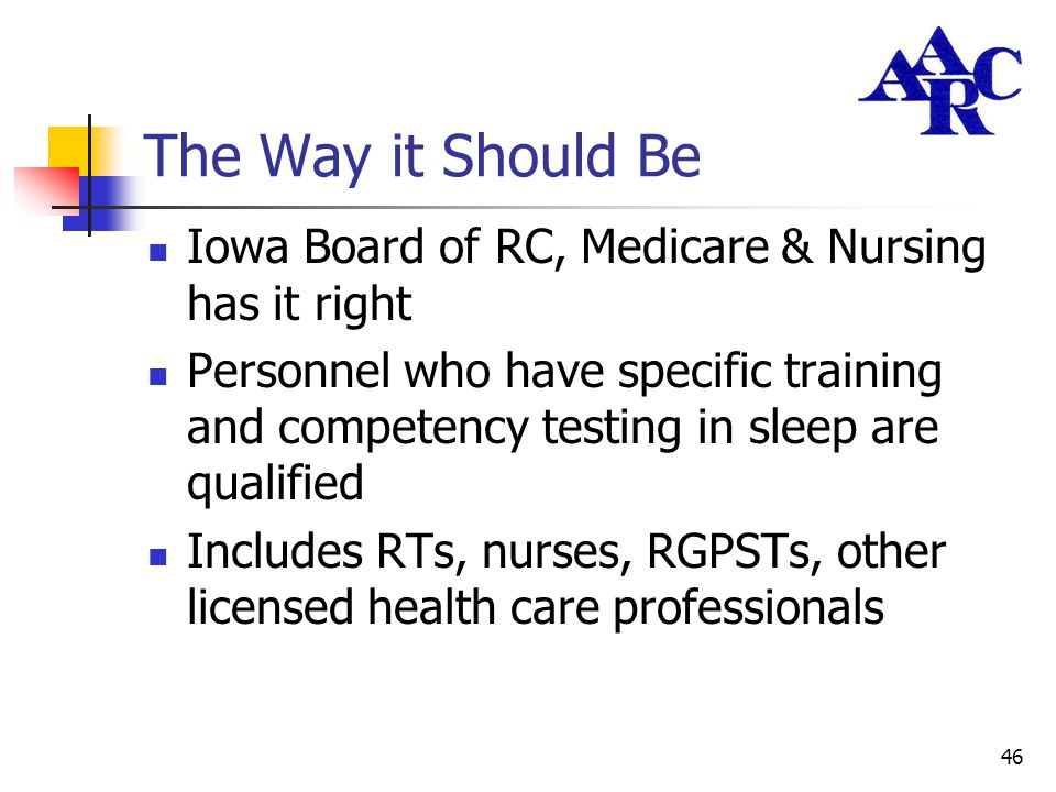 46 The Way it Should Be Iowa Board of RC, Medicare & Nursing has it right Personnel who have specific training and competency testing in sleep are qua