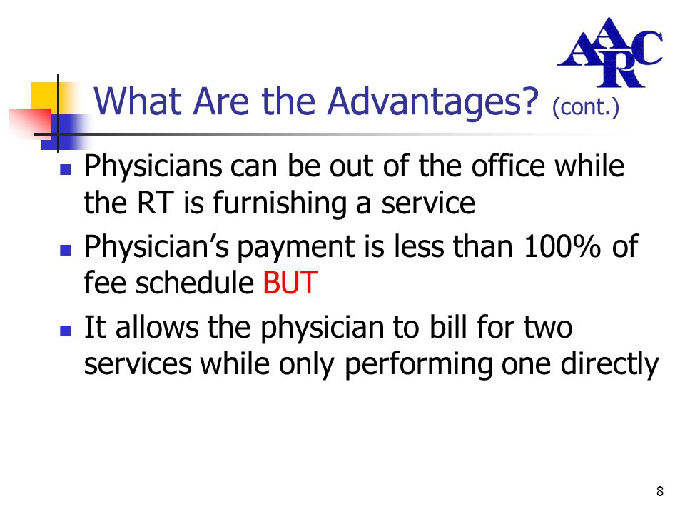 8 What Are the Advantages? (cont.) Physicians can be out of the office while the RT is furnishing a service Physician's payment is less than 100% of f