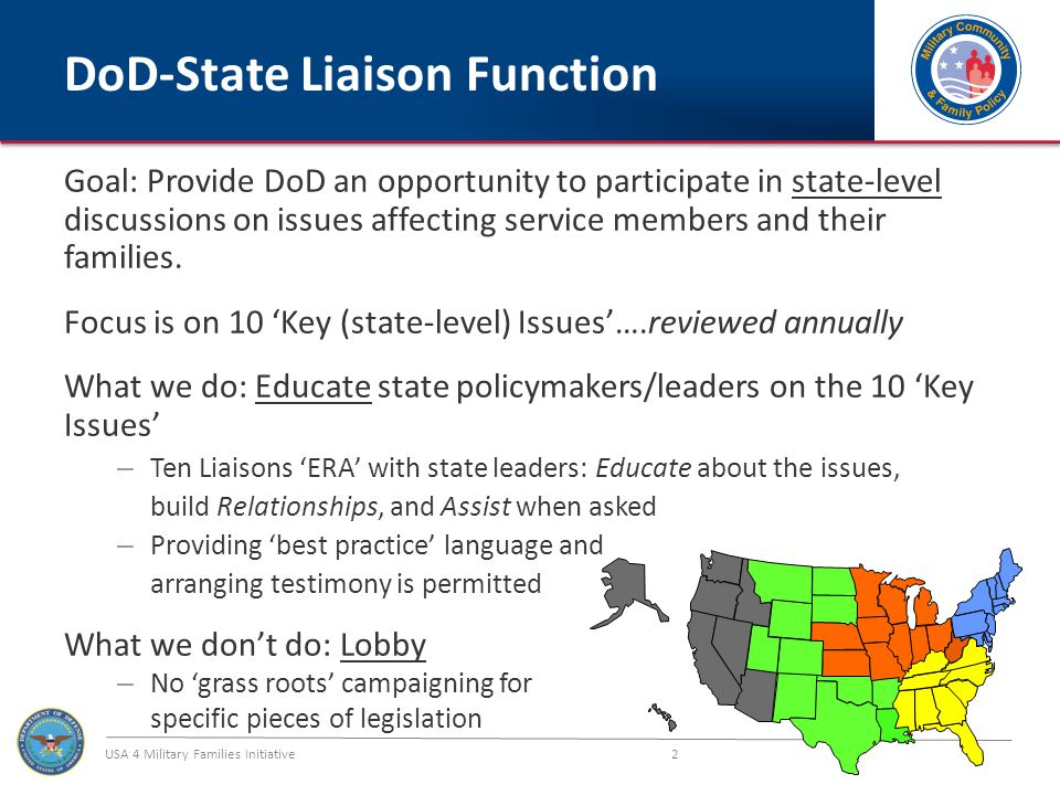 USA 4 Military Families Initiative 2 DoD-State Liaison Function Goal: Provide DoD an opportunity to participate in state-level discussions on issues affecting service members and their families.