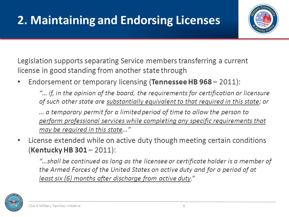 USA 4 Military Families Initiative 17 Legislative Activity - 2012 Legend: Enacted legislation Enacted in 2011 and considering in 2012 Considering in 2012 Legislation not yet considered Blue lettering = endorsement Red lettering = temporary license Green lettering = expedited processes Purple lettering = endorsement + temp NE LB 892 – endorsement and temporary license OH HB 162 – temporary license HI HB 2257/SB 2395 – alternate competency and expedited approval KS HB 2178 – endorsement; use affidavit for approval OK HB 2690 – temporary license IL HB 5435 – temporary license IN SB 253 – endorsement and temporary license XCO HB 1059 – allow use of current license until new provided WV HB 4037/SB 135 – continuation of license while out of state DE HB 238 – temporary license SC HB 3710/ SB 1107 temporary license VA HB 937 – endorsement and temporary license NC HB 799 – endorsement and temporary license NY AB 1332 – expedited endorsement
