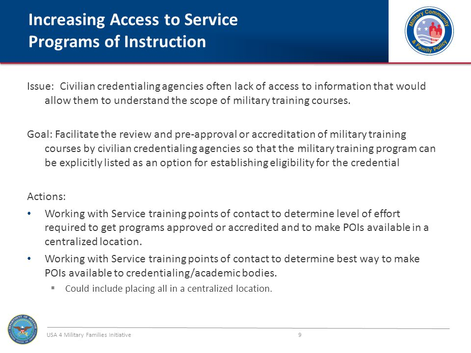 USA 4 Military Families Initiative 9 Increasing Access to Service Programs of Instruction Issue: Civilian credentialing agencies often lack of access to information that would allow them to understand the scope of military training courses.