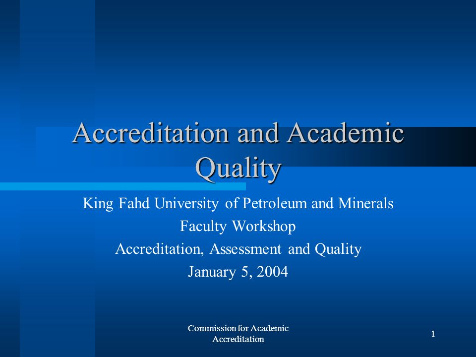Commission for Academic Accreditation 1 Accreditation and Academic Quality King Fahd University of Petroleum and Minerals Faculty Workshop Accreditation, Assessment and Quality January 5, 2004