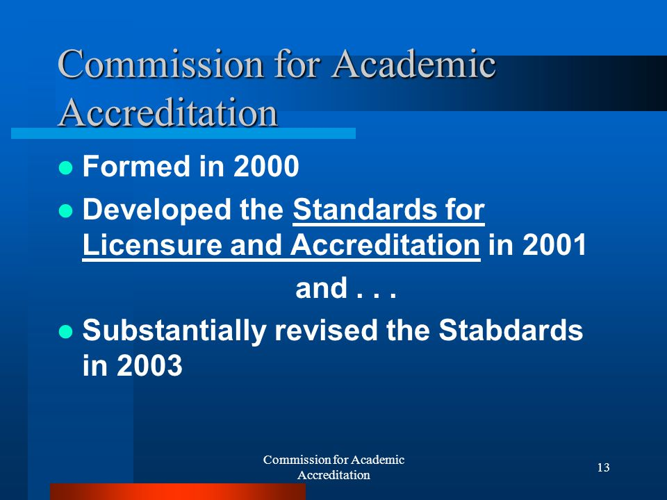 Commission for Academic Accreditation 12 Experience in the UAE Rapid growth in private colleges and universities Goal for the country of meeting or exceeding international standards of quality