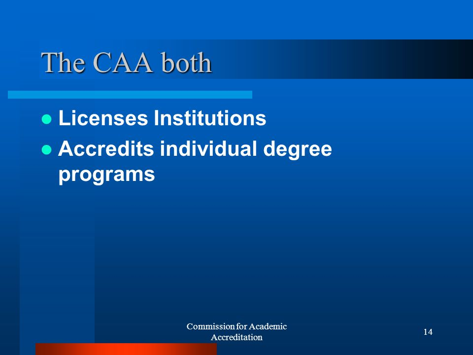 Commission for Academic Accreditation 13 Commission for Academic Accreditation Formed in 2000 Developed the Standards for Licensure and Accreditation in 2001 and...