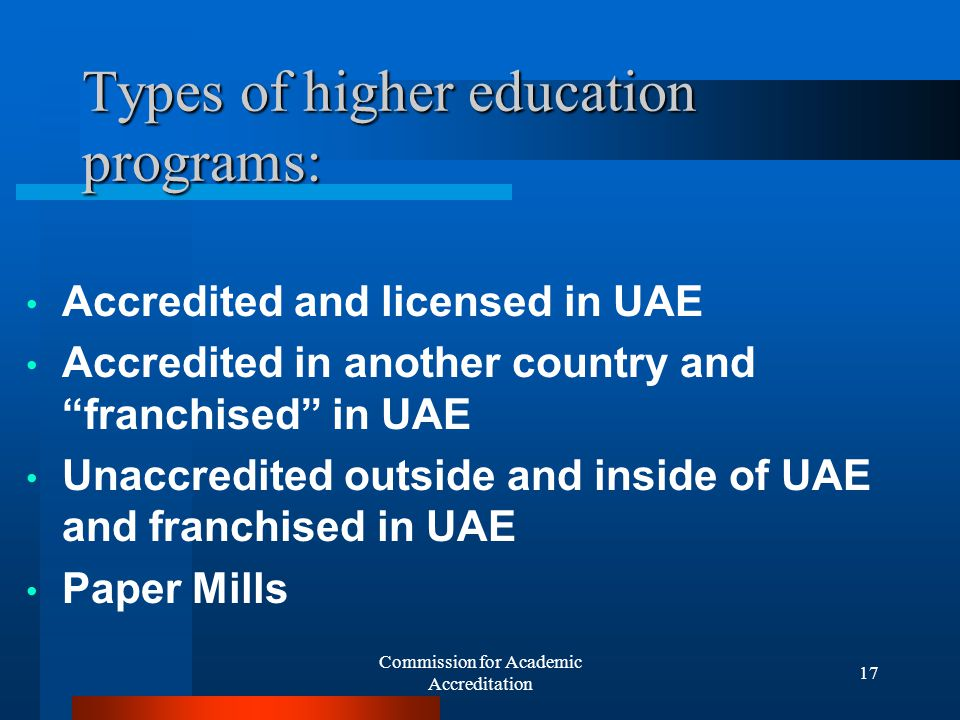 Commission for Academic Accreditation 16 Processes for Licensure and Accreditation Institutional Licensure Official Candidacy Initial Accreditation Accreditation Eligible Full licensure Renewable 3 years Full accreditation Renewable every 5 years