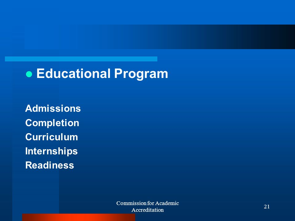 Commission for Academic Accreditation 20 The elements included in the review Institutional purpose and effectiveness Goals On-going quality assurance Institutional research Mission