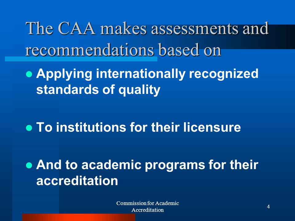Commission for Academic Accreditation 14 The CAA both Licenses Institutions Accredits individual degree programs