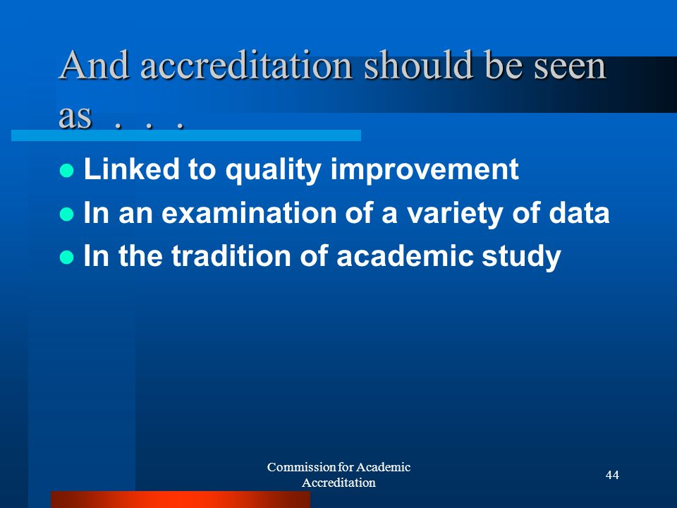 Commission for Academic Accreditation 43 The review process offers faculty an opportunity to Examine their own programs Consider their own assessment data See their own programs from an outside perspective Identify needs for the future Consider data on outcomes Make a case for improvements